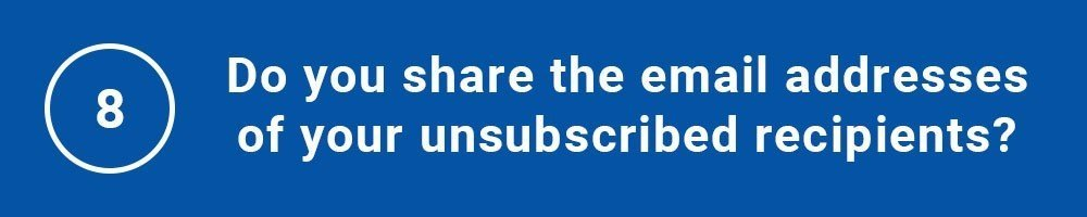 8. Do you share the email addresses of your unsubscribed recipients?
