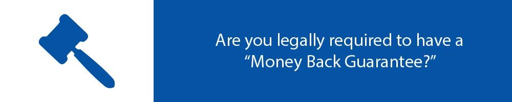 "Are you legally required to have a ""Money Back Guarantee?"""