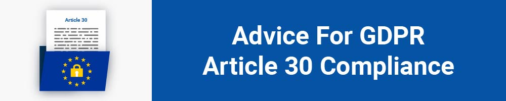 Advice For GDPR Article 30 Compliance