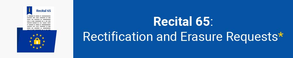 Recital 65 - Rectification and Erasure Requests