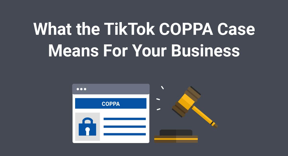 What the TikTok COPPA Case Means For Your Business