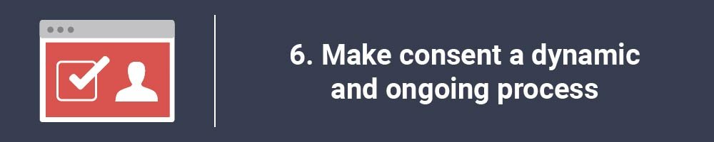 6. Make consent a dynamic and ongoing process