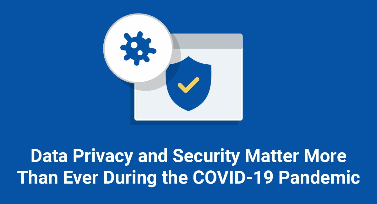 Data Privacy and Security Matter More Than Ever During the COVID-19 Pandemic