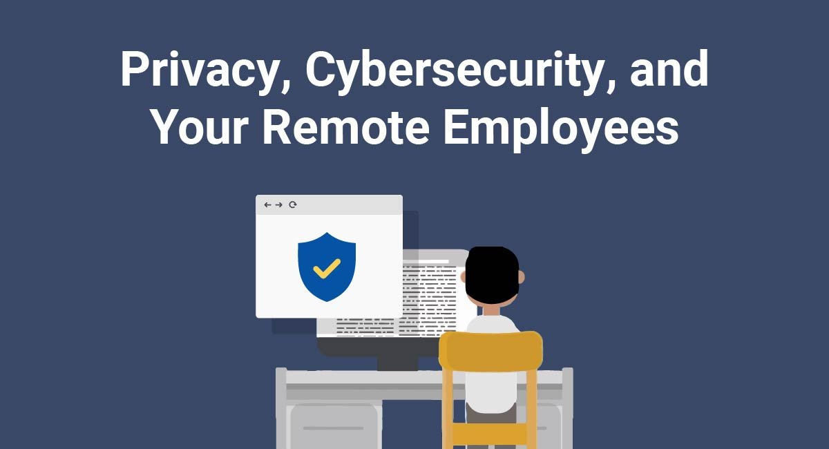 Privacy, Cybersecurity, and Your Remote Employees