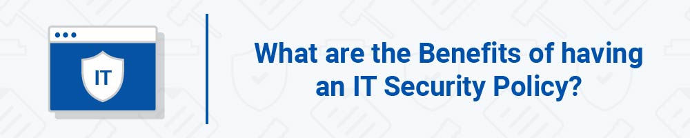 What are the Benefits of having an IT Security Policy?