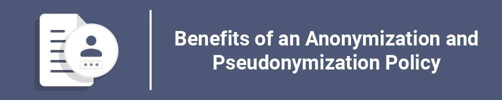 Benefits of an Anonymization and Pseudonymization Policy