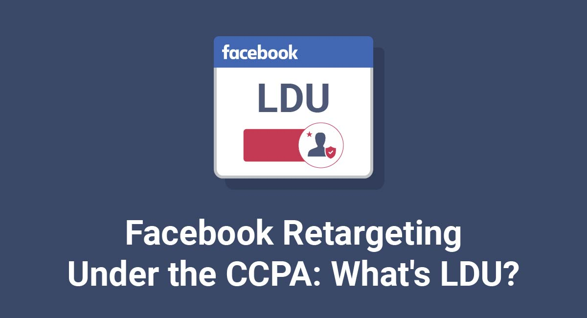Facebook Retargeting Under the CCPA: What's LDU?