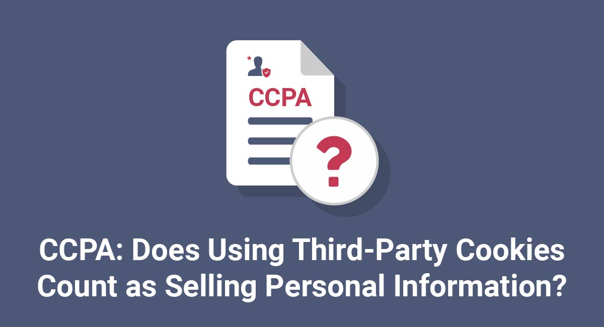 CCPA: Does Using Third-Party Cookies Count as Selling Personal Information?
