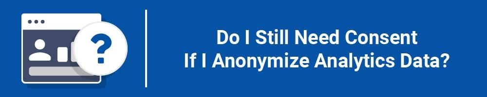 Do I Still Need Consent If I Anonymize Analytics Data?