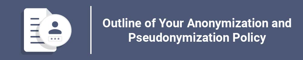Outline of Your Anonymization and Pseudonymization Policy