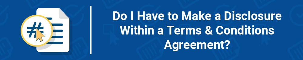 Do I Have to Make a Disclosure Within a Terms and Conditions Agreement?