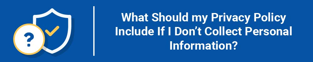 What Should my Privacy Policy Include If I Don't Collect Personal Information?