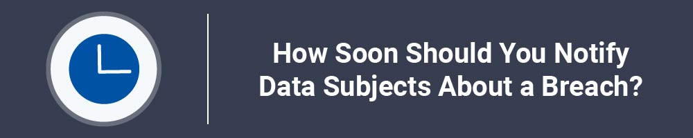 How Soon Should You Notify Data Subjects About a Breach?