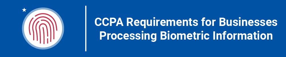 CCPA Requirements for Businesses Processing Biometric Information