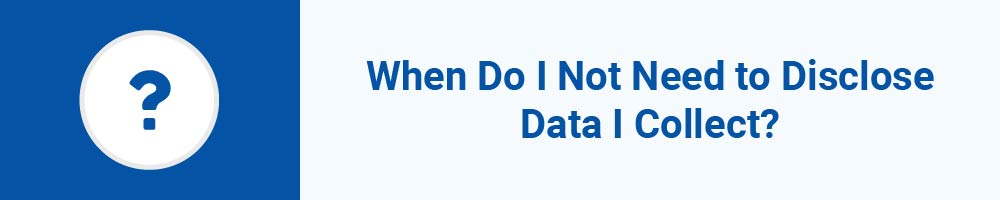 When Do I Not Need to Disclose Data I Collect?