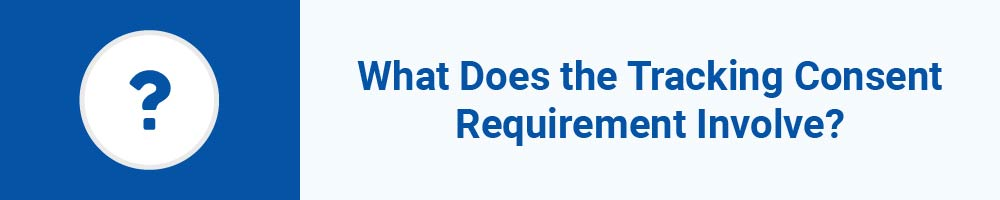 What Does the Tracking Consent Requirement Involve?