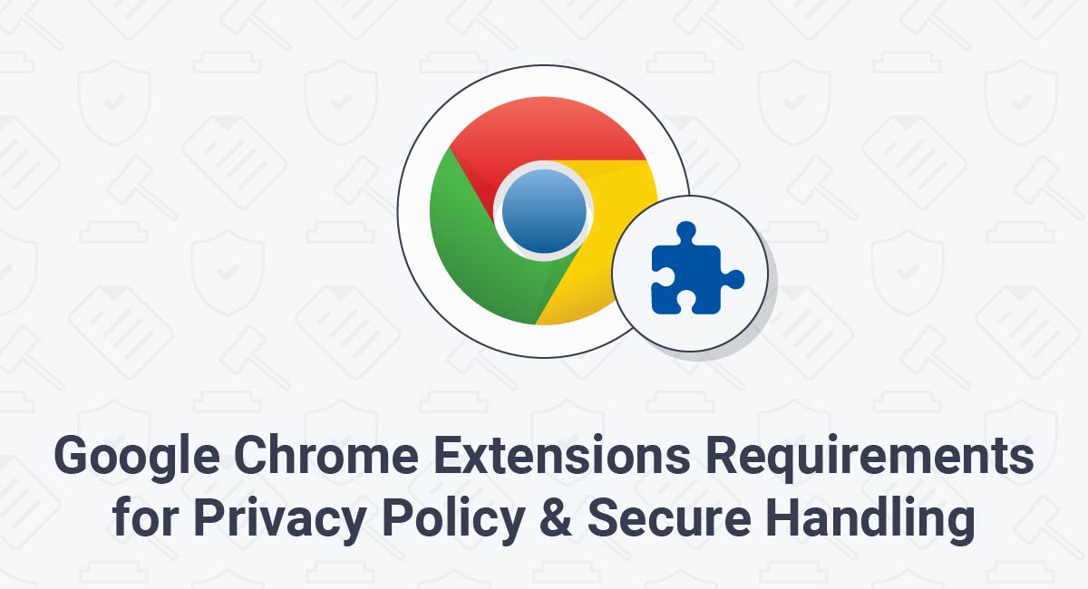 Google Chrome Extensions Requirements for Privacy Policy & Secure Handling