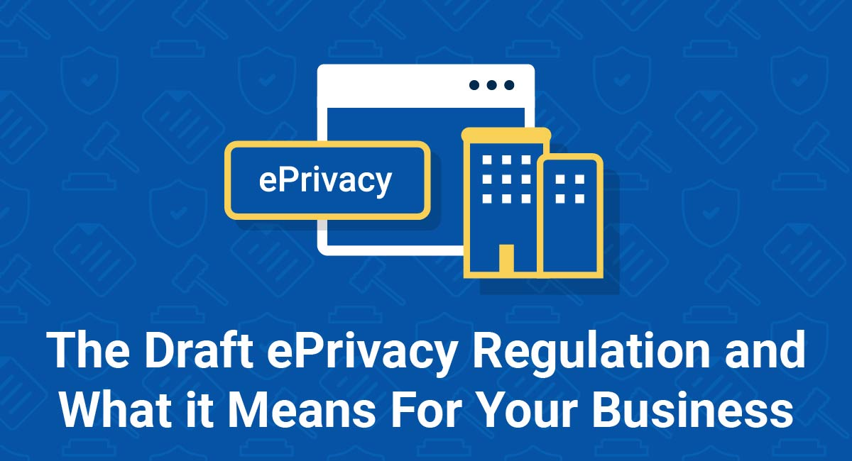 The Draft ePrivacy Regulation and What it Means For Your Business