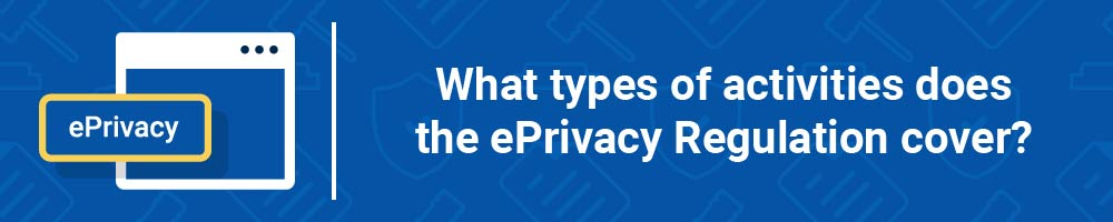 What types of activities does the ePrivacy Regulation cover?