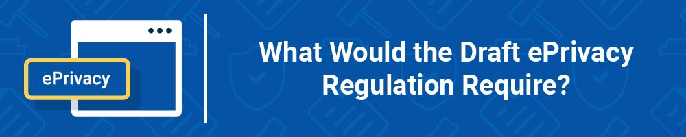 What Would the Draft ePrivacy Regulation Require?