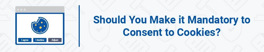 Should You Make it Mandatory to Consent to Cookies?