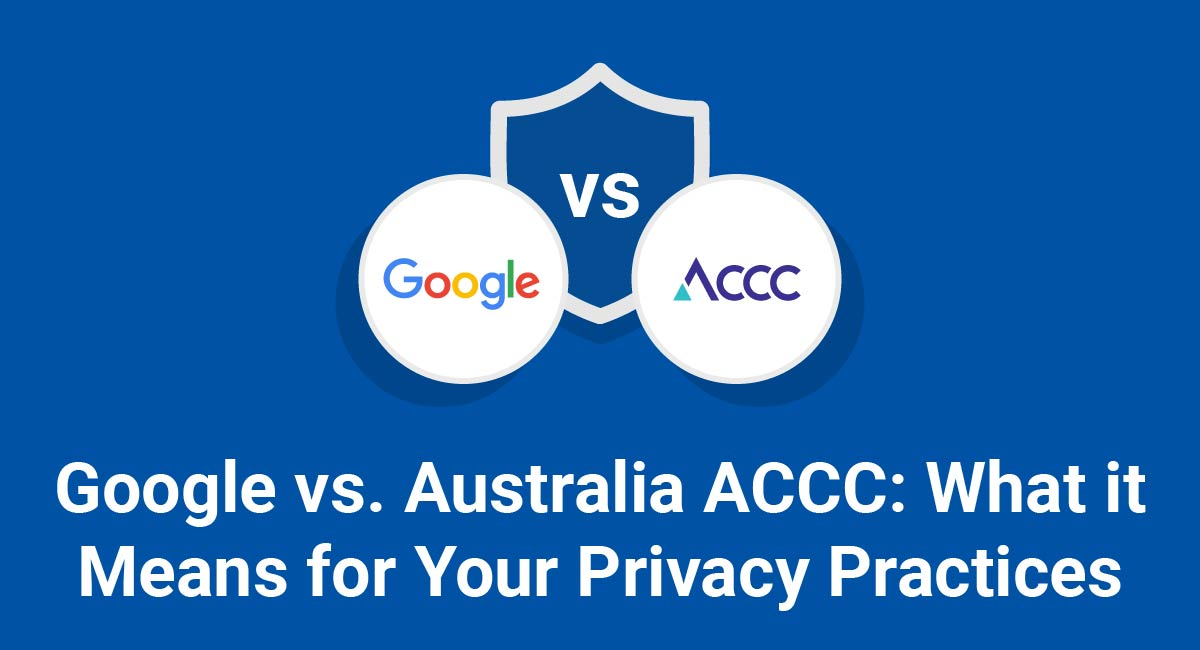 Google vs. Australia ACCC: What it Means for Your Privacy Practices