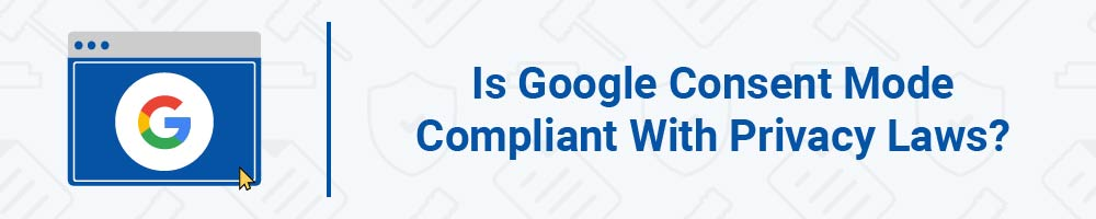 Is Google Consent Mode Compliant With Privacy Laws?