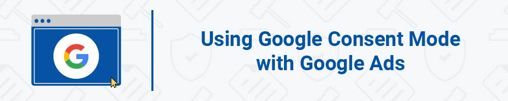 Using Google Consent Mode with Google Ads