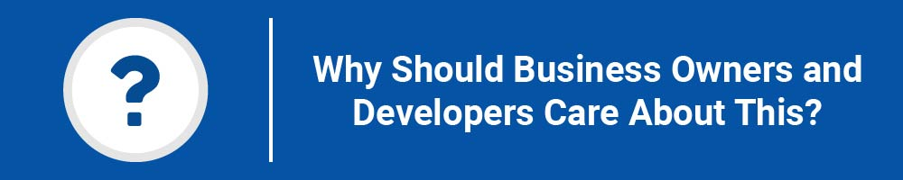 Why Should Business Owners and Developers Care About This?