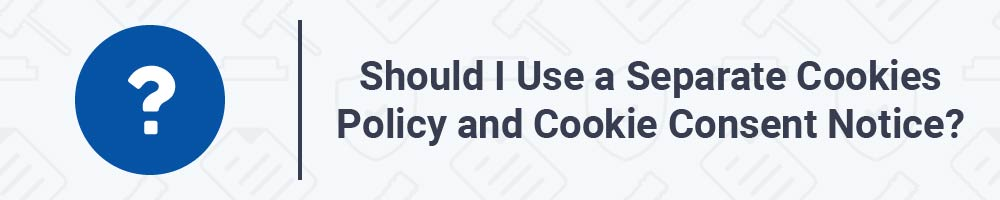 Should I Use a Separate Cookies Policy and Cookie Consent Notice?